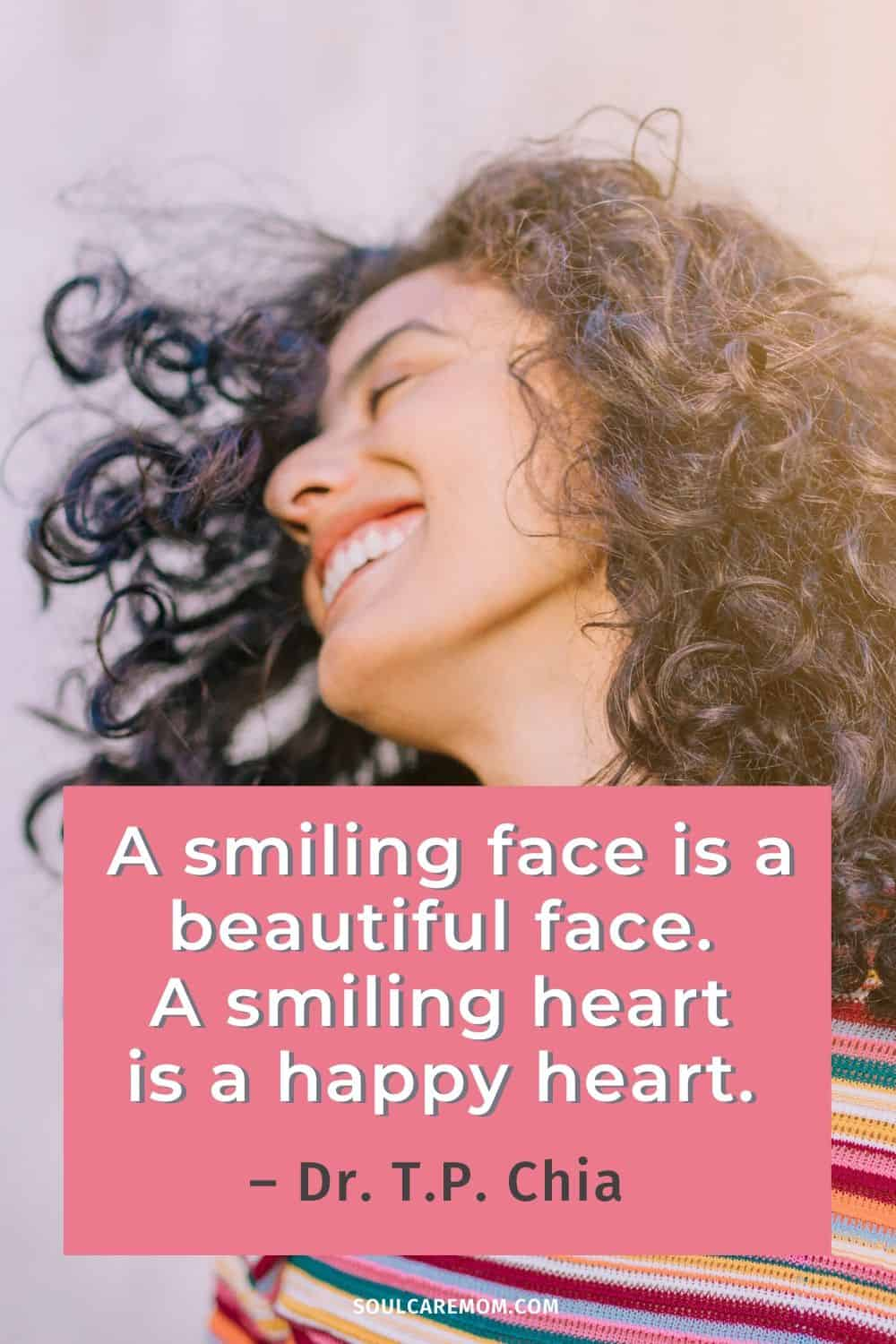 A smiling face is a beautiful face. A smiling heart is a happy heart. – Dr. T.P. Chia - Smile Quote - Soul Care Mom