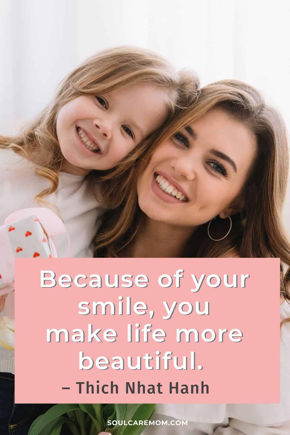 Because of your smile, you make life more beautiful. – Thich Nhat - Smile Quote - Soul Care Mom Hanh