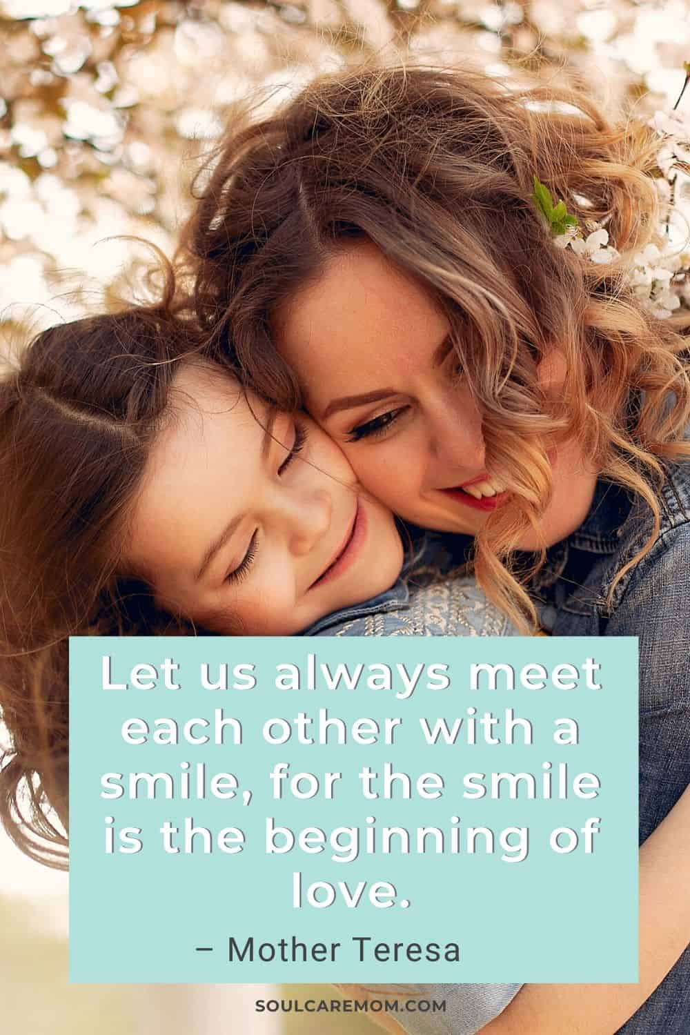 Let us always meet each other with a smile, for the smile is the beginning of love. – Mother Teresa - Smile Quote - Soul Care Mom