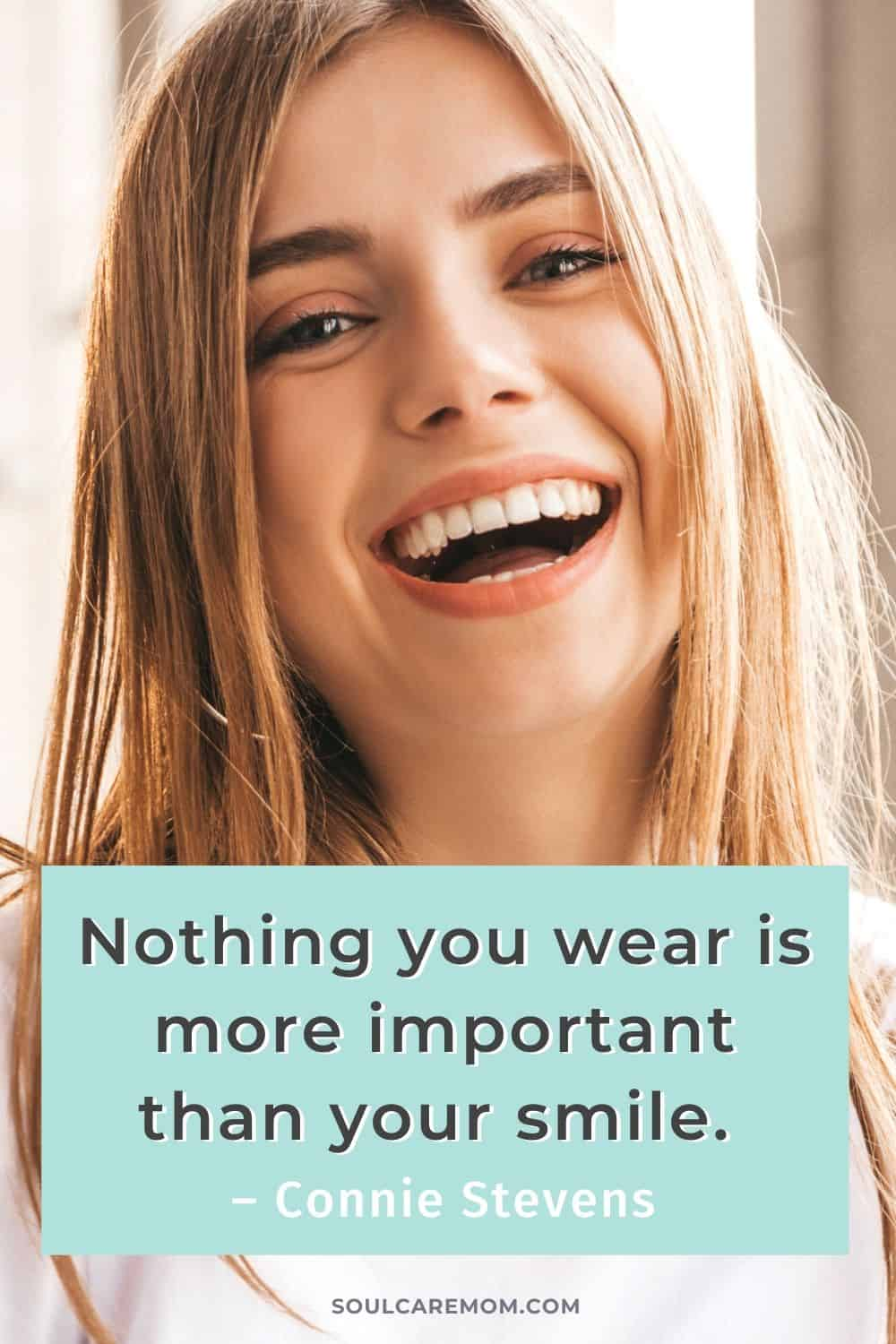 Nothing you wear is more important than your smile. – Connie Stevens - Smile Quote - Soul Care Mom