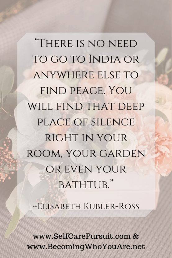 """There is no need to go to India or anywhere else to find peace. You will find that deep place of silence right in your room, your garden or even your bathtub."" – Elisabeth Kubler-Ross"
