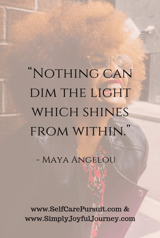 """Nothing can dim the light which shines from within."" – Maya Angelou"