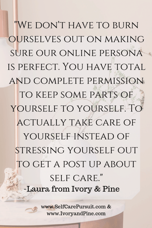 """We don't have to burn ourselves out on making sure our online persona is perfect. You have total and complete permission to keep some parts of yourself to yourself. To actually take care of yourself instead of stressing yourself out to get a post up about self care."" -Laura from Ivory & Pine"
