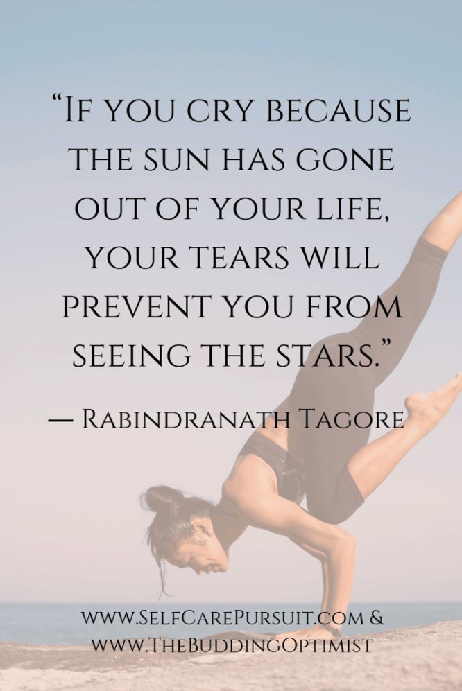 """If you cry because the sun has gone out of your life, your tears will prevent you from seeing the stars."" ― Rabindranath Tagore"