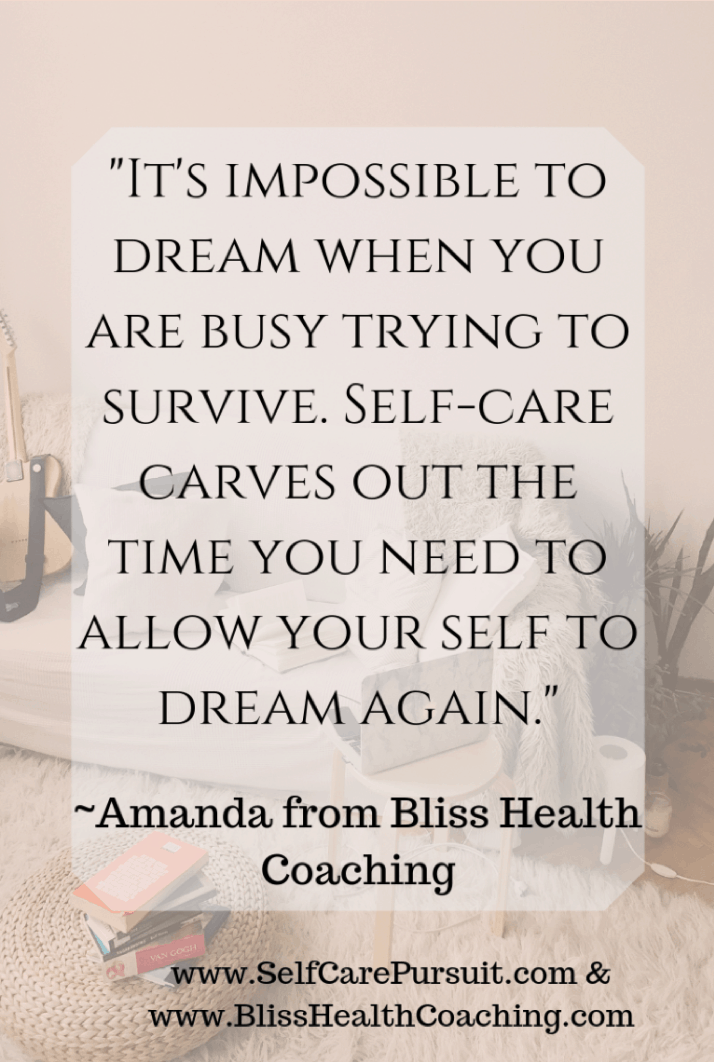 """It's impossible to dream when you are busy trying to survive. Self-care carves out the time you need to allow your self to dream again.""  -Amanda from Bliss Health Coaching"