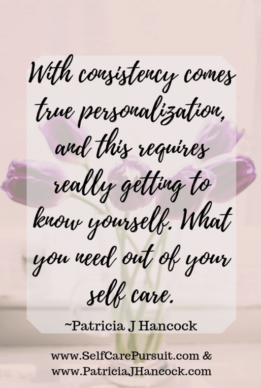 """When you try to plug and play someone else's self care into your lifestyle, most of the time it's going to feel against the grain. Either it won't make you feel good or it won't work within your schedule for a consistent routine. Self care is the boat that takes us down the river on our journey. If we're constantly palling out water on some days, but others are dry, we're far more likely to remember the days that we think we're not going to make it… With consistency comes true personalization, and this requires really getting to know yourself. What you need out of your self care."" -Patricia J Hancock (Quote submitted by Patricia. Patricia is passionate about helping o"