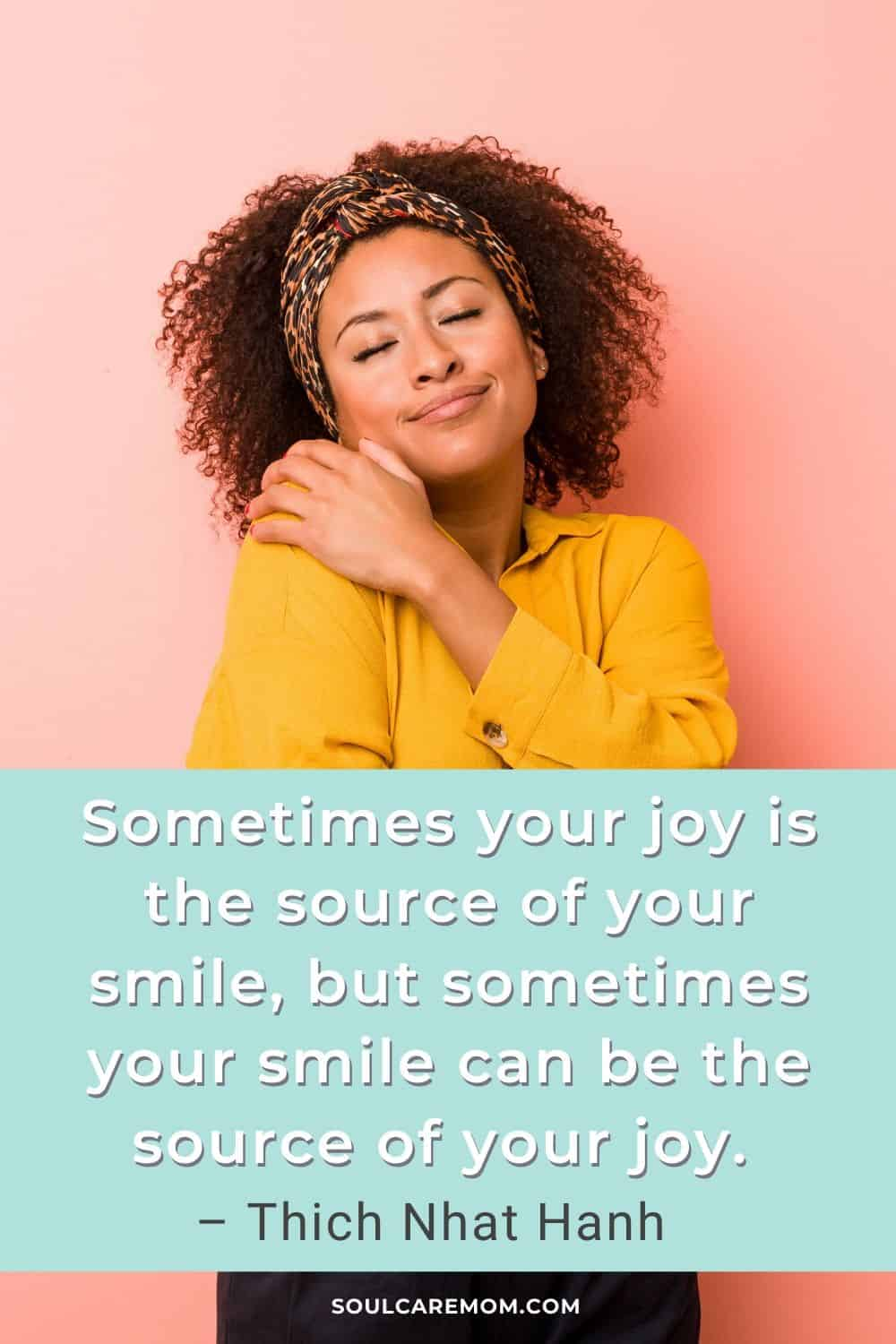 Sometimes your joy is the source of your smile, but sometimes your smile can be the source of your joy. – Thich Nhat Hanh - Smile Quote - Soul Care Mom