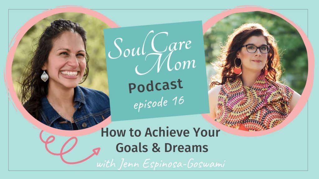 Soul Care Mom Podcast - Episode 016 - How to Achieve Your Goals and Dreams with Jenn Espinosa Goswami