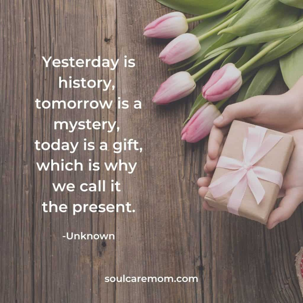 Yesterday is history, tomorrow is a mystery, today is a gift, which is why we call it the present.