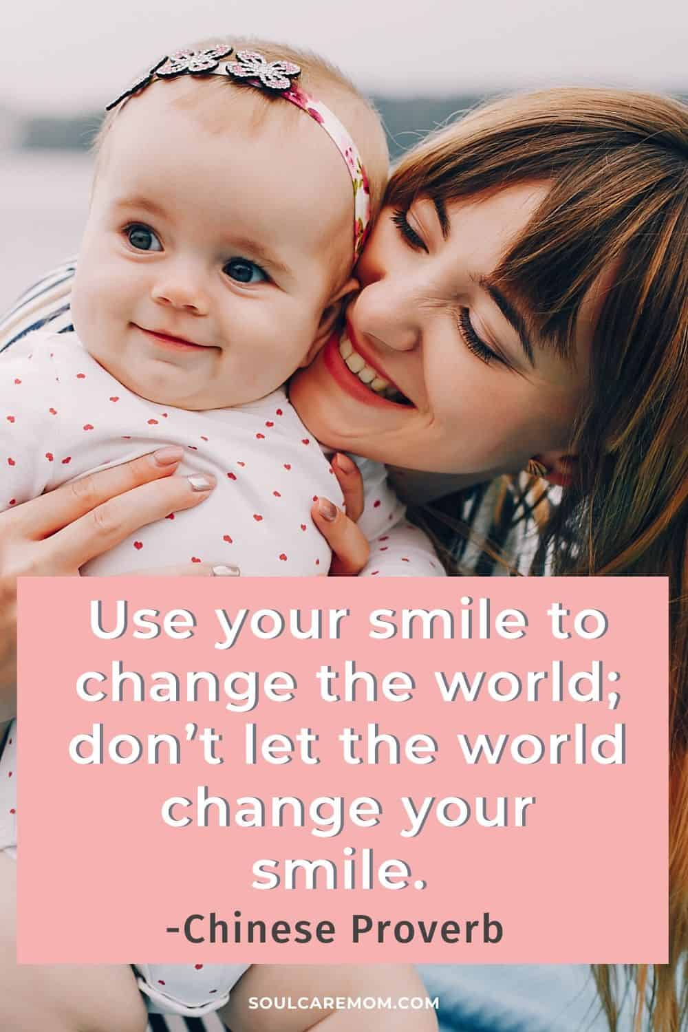 Use your smile to change the world; don't let the world change your smile. -Chinese Proverb - Smile Quote - Soul Care Mom