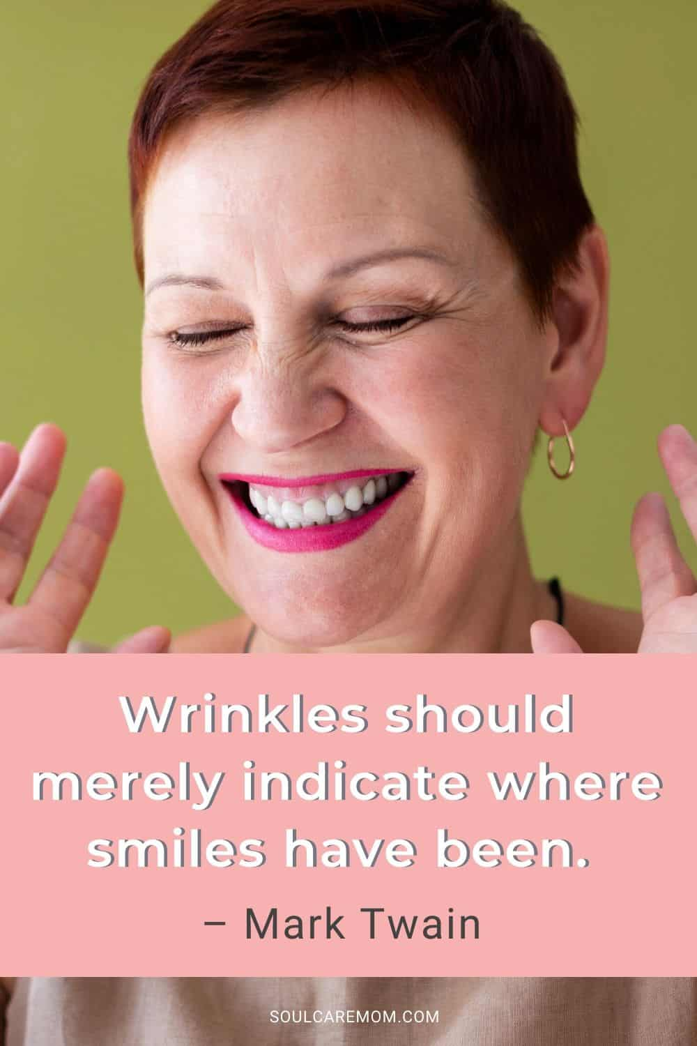 Wrinkles should merely indicate where smiles have been. – Mark Twain - Smile Quote - Soul Care Mom