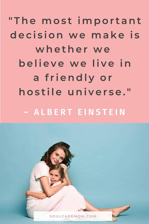 """The most important decision we make is whether we believe we live in afriendlyor hostile universe."" - Albert Einstein"