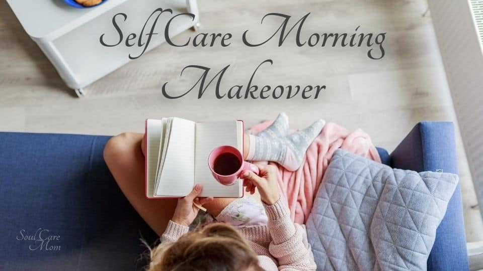 Self Care Morning Makeover - Soul Care Mom