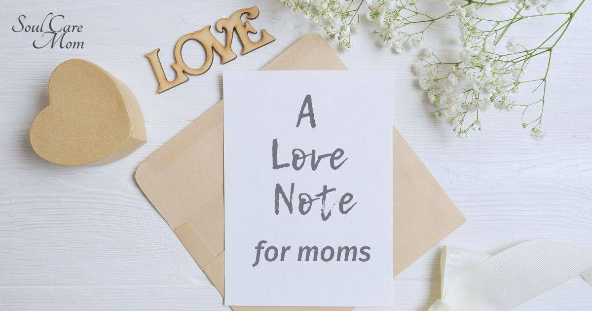 A Love Note for Moms - Words of Encouragement for Moms - Soul Care Mom